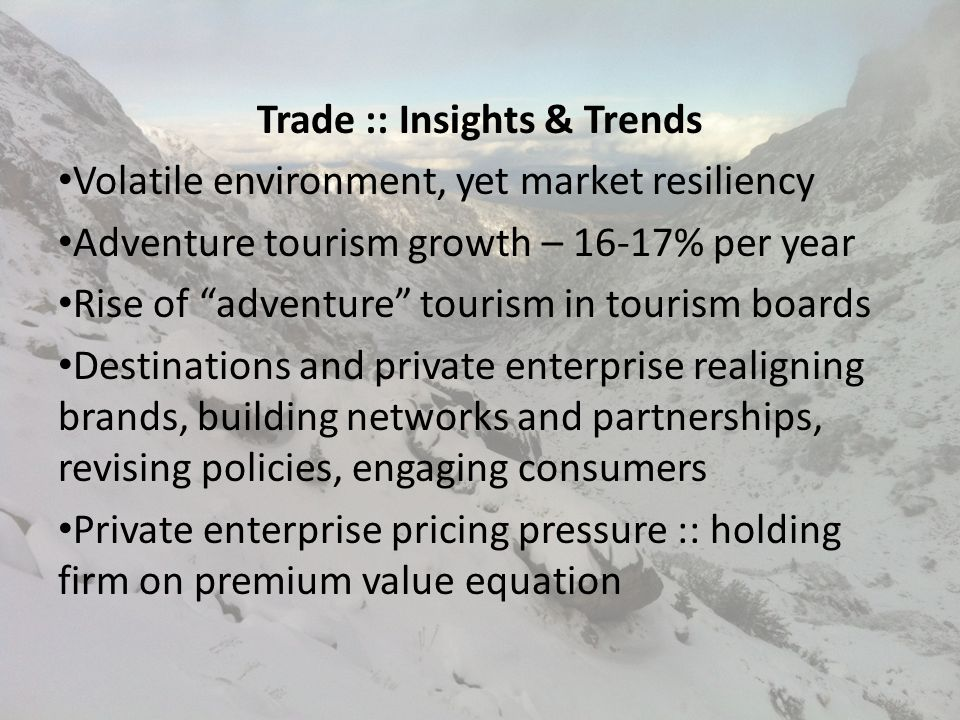 Trade :: Insights & Trends Increasing destination competitiveness Travel-direct-to-supplier transactions rise Inbound operators adding outbound Nearly 2X itineraries offered since 2009 Increasing emphasis on Safety & Risk Management Increased niche marketing (Asia, families…)