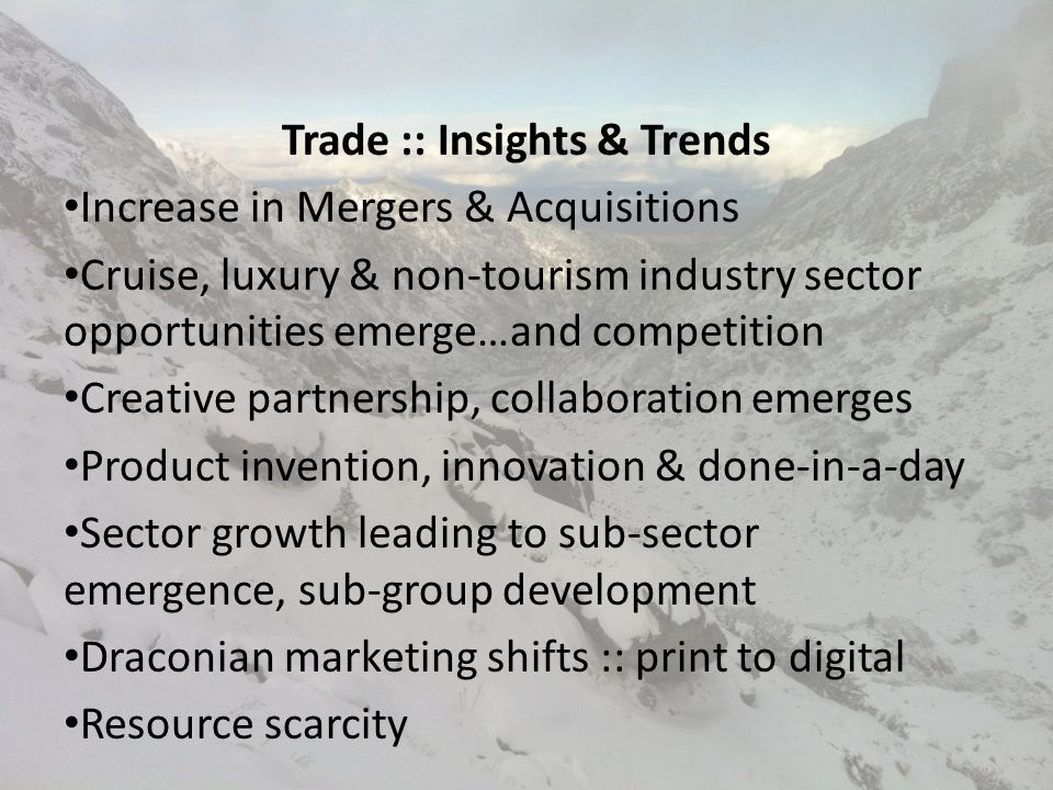 Trade :: Insights & Trends Increase in Mergers & Acquisitions Cruise, luxury & non-tourism industry sector opportunities emerge…and competition Creative partnership, collaboration emerges Product invention, innovation & done-in-a-day Sector growth leading to sub-sector emergence, sub-group development Draconian marketing shifts :: print to digital Resource scarcity
