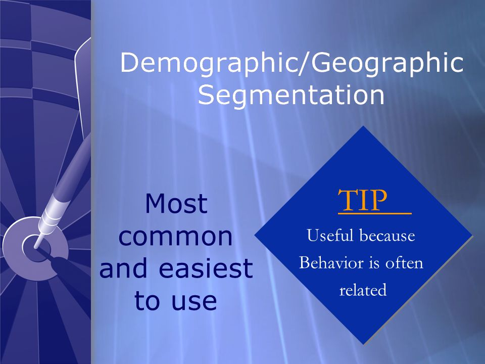 Demographic/Geographic Segmentation Most common and easiest to use TIP Useful because Behavior is often related TIP Useful because Behavior is often related