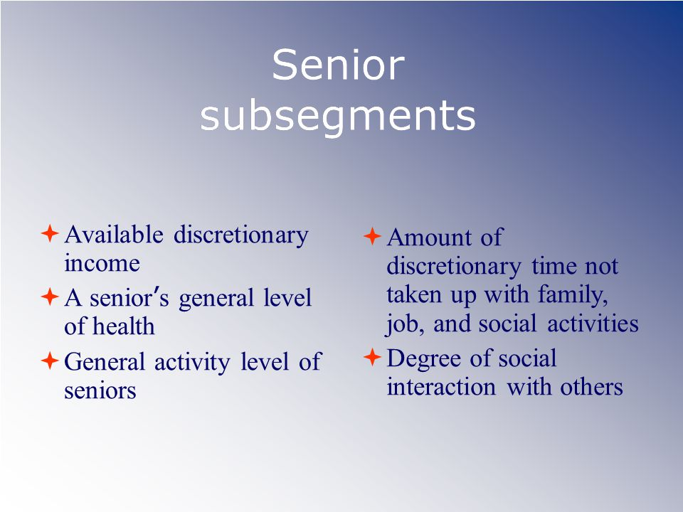 Senior subsegments  Available discretionary income  A senior ' s general level of health  General activity level of seniors  Amount of discretionary time not taken up with family, job, and social activities  Degree of social interaction with others