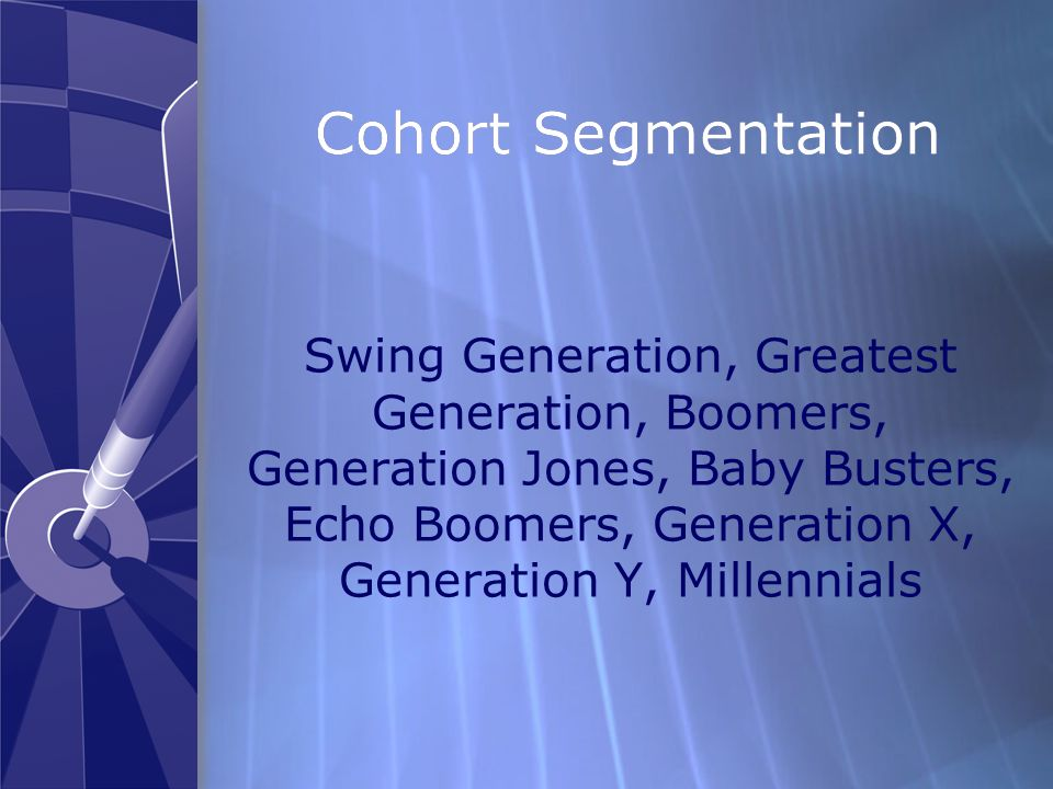 Cohort Segmentation Swing Generation, Greatest Generation, Boomers, Generation Jones, Baby Busters, Echo Boomers, Generation X, Generation Y, Millennials