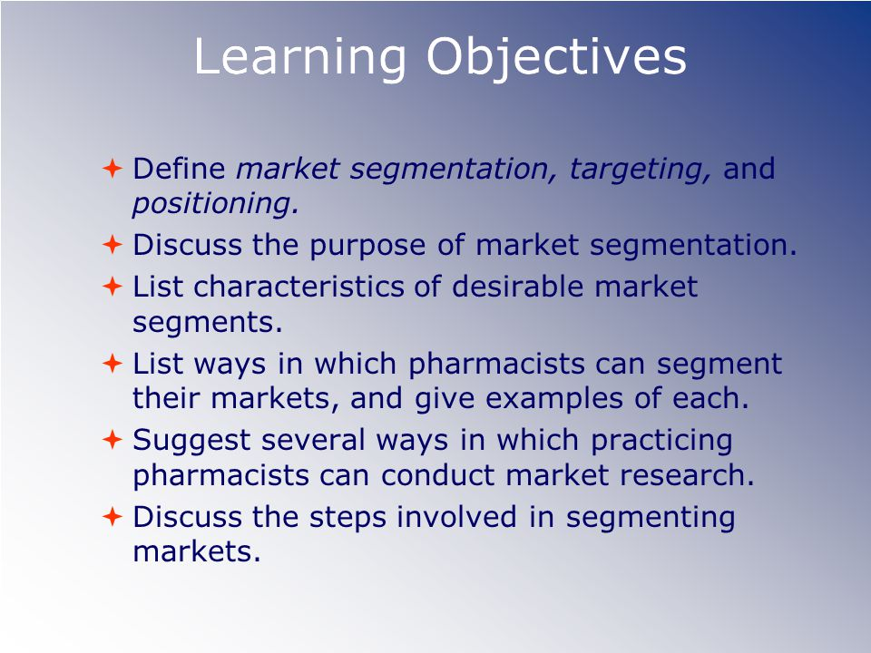 Learning Objectives  Define market segmentation, targeting, and positioning.
