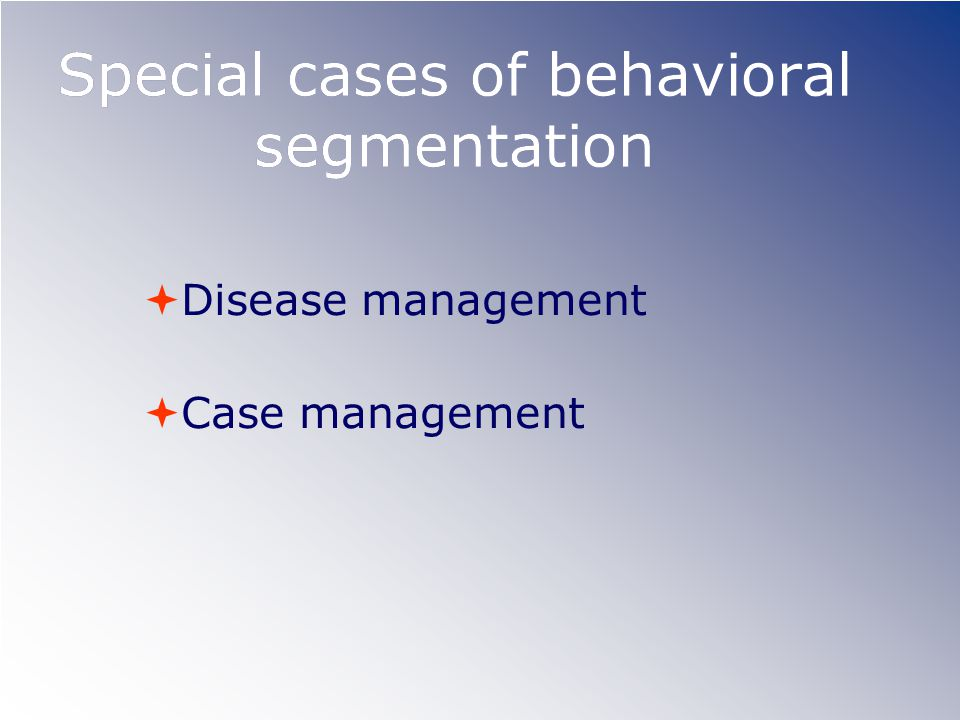 Special cases of behavioral segmentation  Disease management  Case management