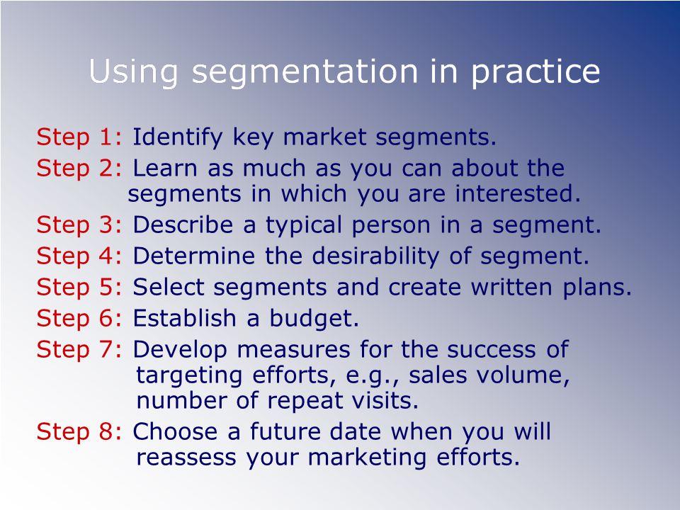 Using segmentation in practice Step 1: Identify key market segments.