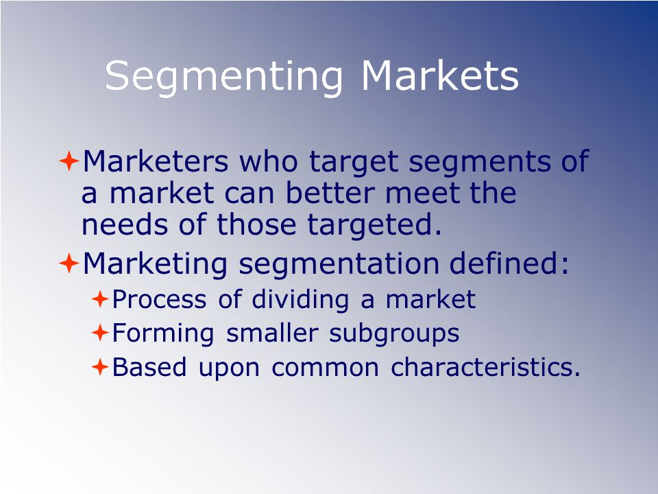 Segmenting Markets  Marketers who target segments of a market can better meet the needs of those targeted.