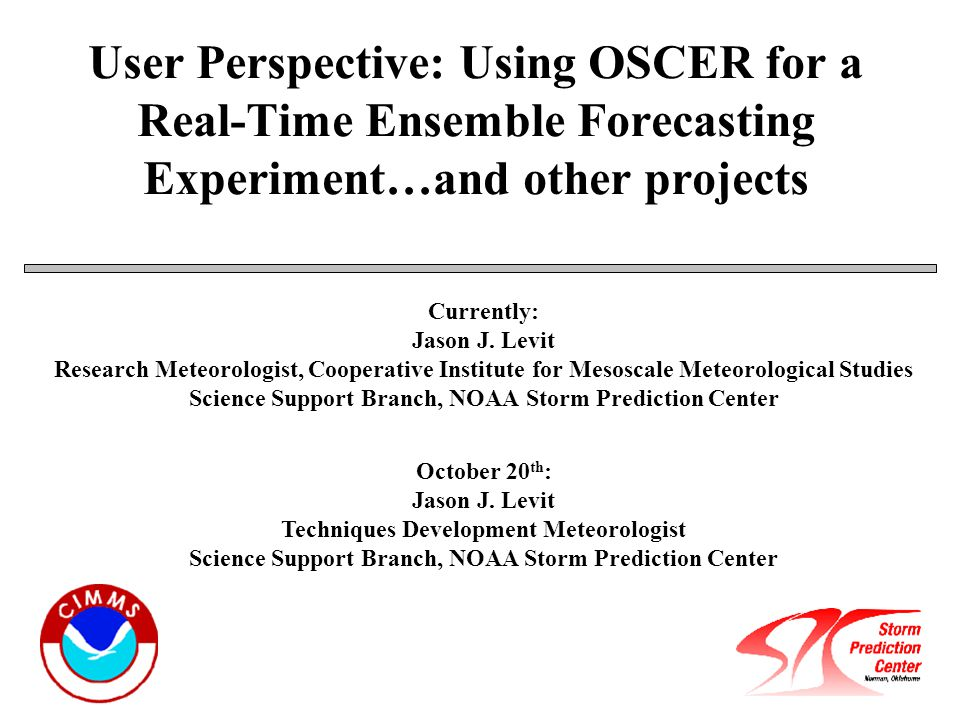 User Perspective: Using OSCER for a Real-Time Ensemble Forecasting Experiment…and other projects Currently: Jason J.