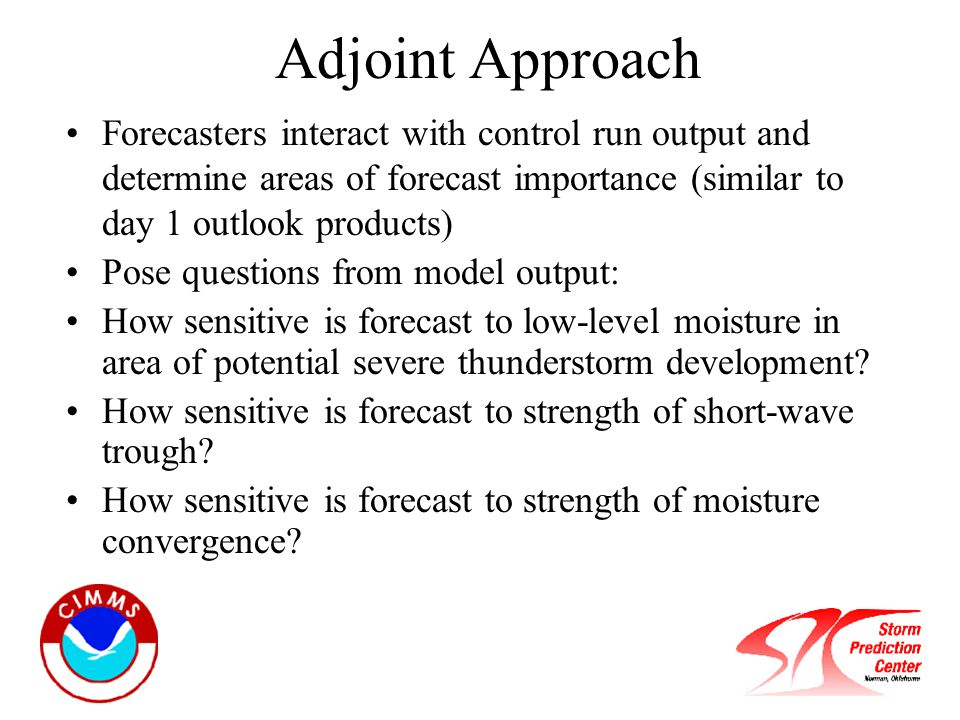 Forecasters interact with control run output and determine areas of forecast importance (similar to day 1 outlook products) Pose questions from model output: How sensitive is forecast to low-level moisture in area of potential severe thunderstorm development.