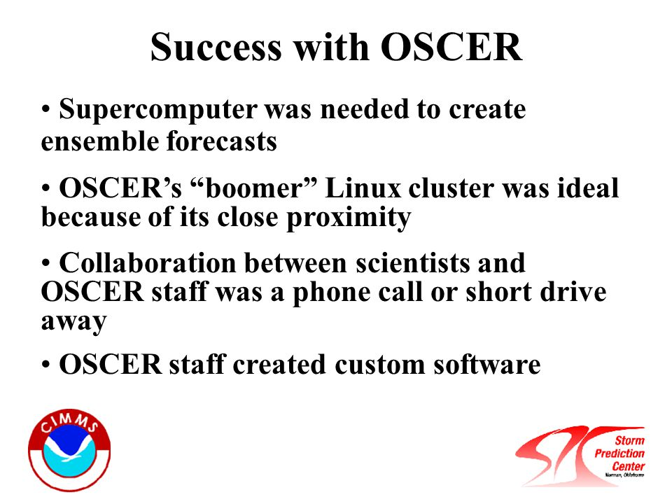 Success with OSCER Supercomputer was needed to create ensemble forecasts OSCER's boomer Linux cluster was ideal because of its close proximity Collaboration between scientists and OSCER staff was a phone call or short drive away OSCER staff created custom software