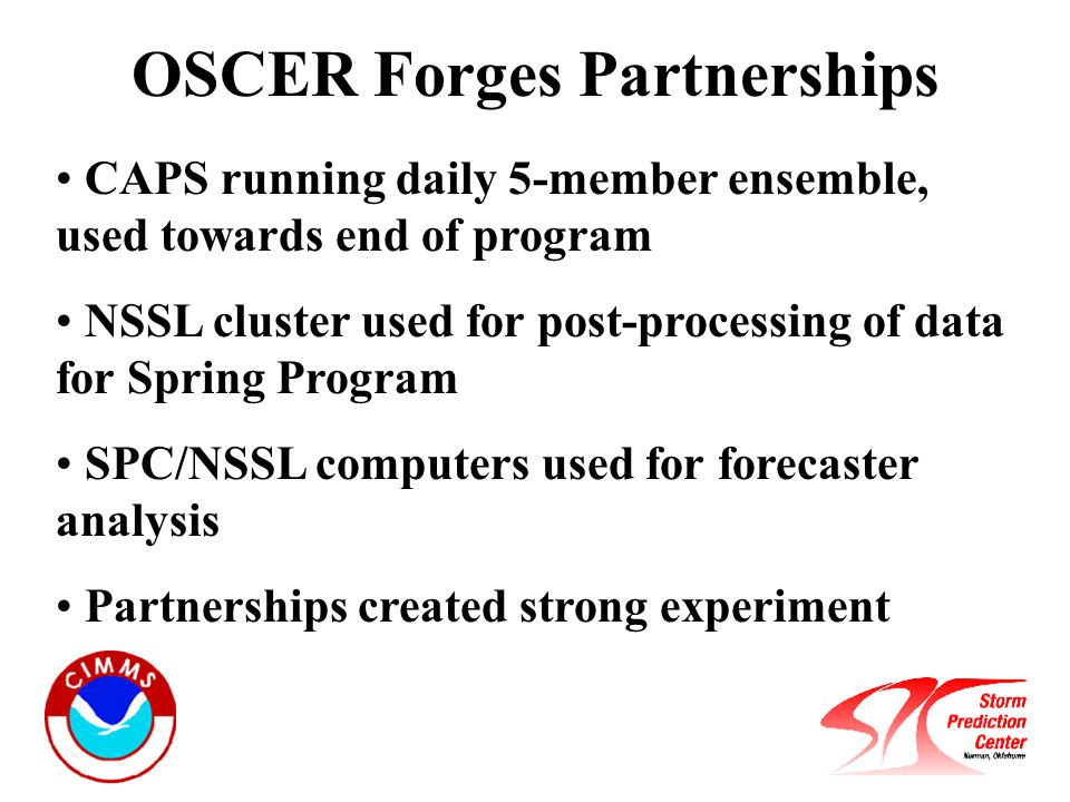 OSCER Forges Partnerships CAPS running daily 5-member ensemble, used towards end of program NSSL cluster used for post-processing of data for Spring Program SPC/NSSL computers used for forecaster analysis Partnerships created strong experiment
