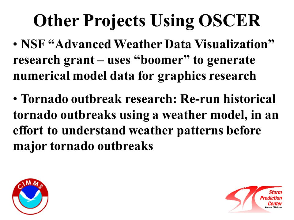Other Projects Using OSCER NSF Advanced Weather Data Visualization research grant – uses boomer to generate numerical model data for graphics research Tornado outbreak research: Re-run historical tornado outbreaks using a weather model, in an effort to understand weather patterns before major tornado outbreaks