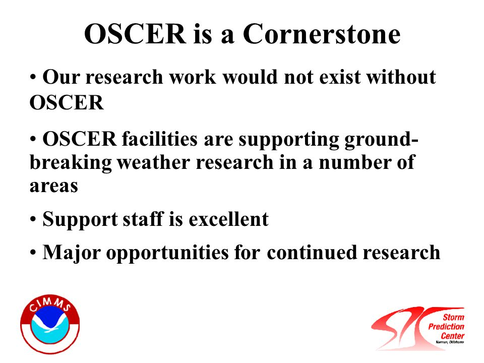 OSCER is a Cornerstone Our research work would not exist without OSCER OSCER facilities are supporting ground- breaking weather research in a number of areas Support staff is excellent Major opportunities for continued research