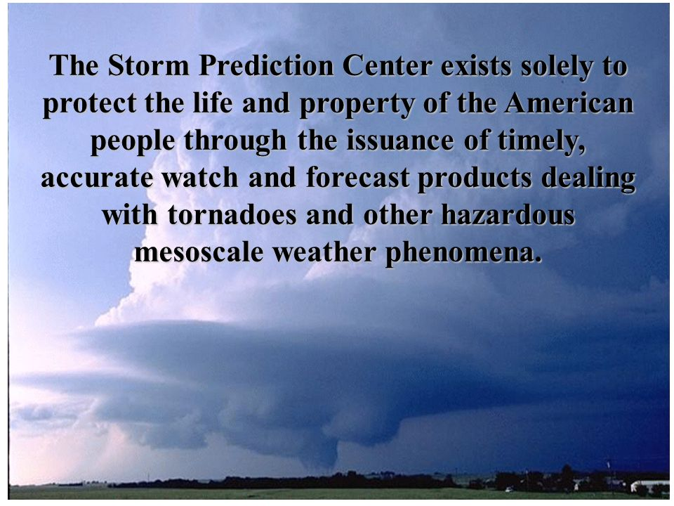The Storm Prediction Center exists solely to protect the life and property of the American people through the issuance of timely, accurate watch and forecast products dealing with tornadoes and other hazardous mesoscale weather phenomena.