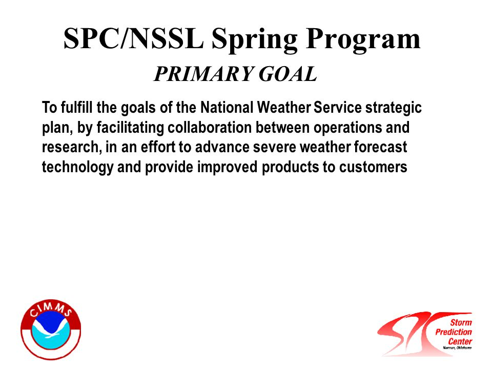 SPC/NSSL Spring Program PRIMARY GOAL To fulfill the goals of the National Weather Service strategic plan, by facilitating collaboration between operations and research, in an effort to advance severe weather forecast technology and provide improved products to customers