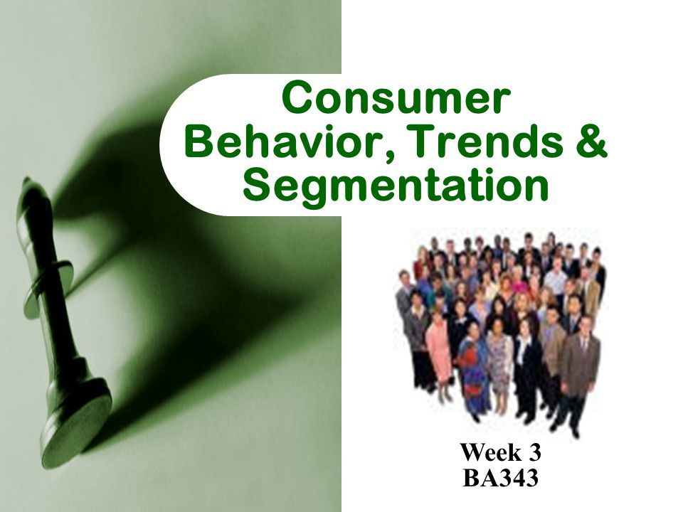 Consumer Behavior, Trends & Segmentation Week 3 BA343