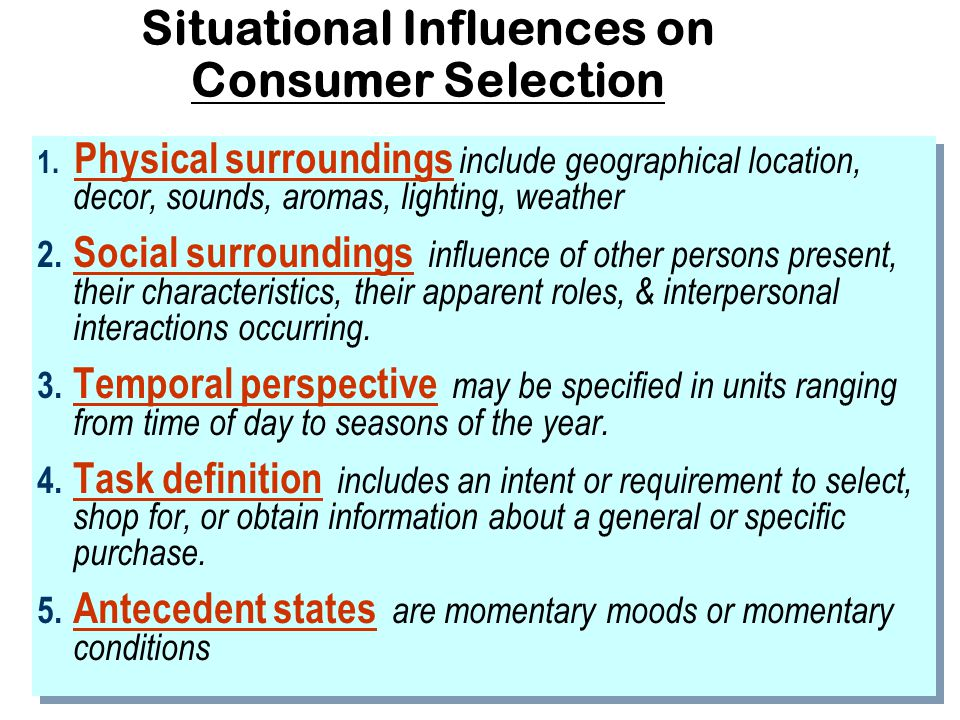 Purchasing Situation Consumer behavior influenced by: – Physical surroundings – Social surroundings – Temporal perspective – Task & Antecedent variables