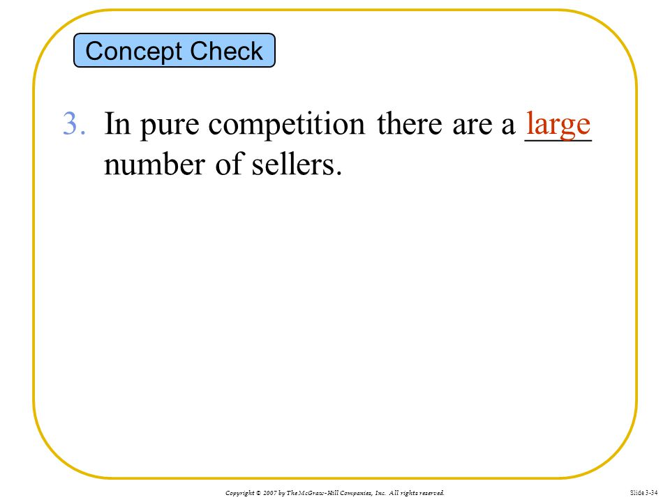 Copyright © 2007 by The McGraw-Hill Companies, Inc. All rights reserved. Slide 3-34 Concept Check 3. In pure competition there are a ____ number of se
