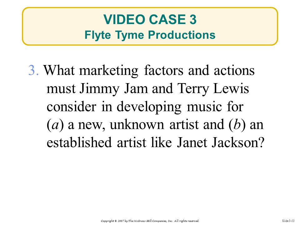 Copyright © 2007 by The McGraw-Hill Companies, Inc. All rights reserved. Slide 3-53 3. What marketing factors and actions must Jimmy Jam and Terry Lew