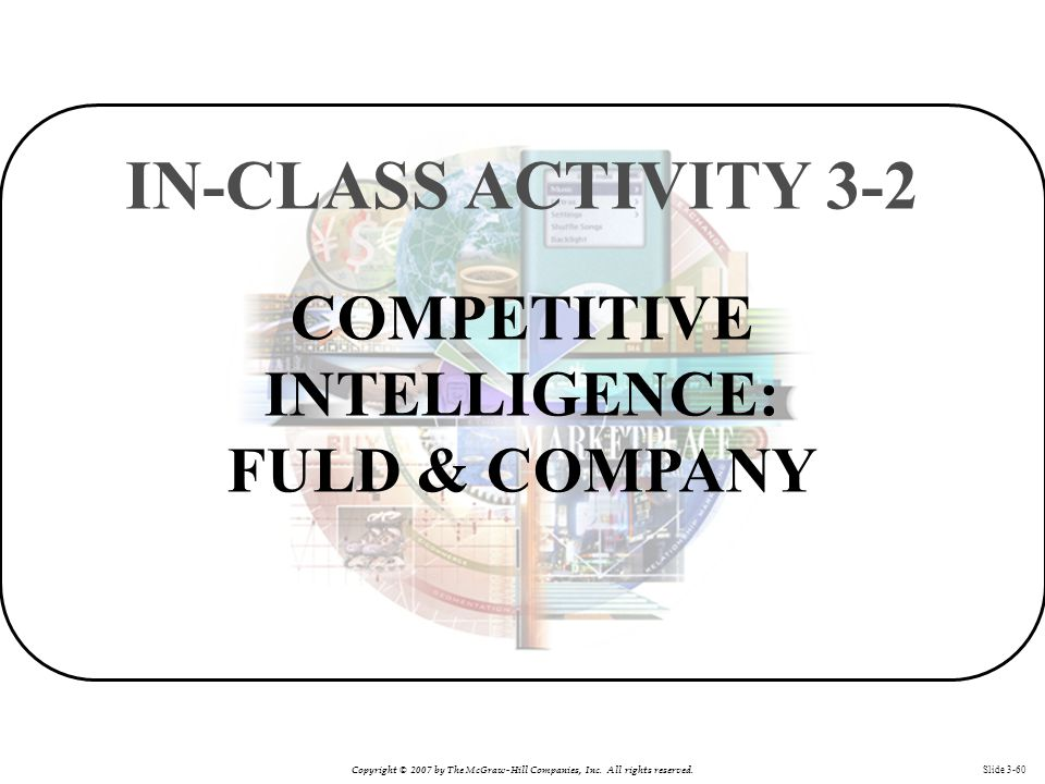 Copyright © 2007 by The McGraw-Hill Companies, Inc. All rights reserved. Slide 3-60 COMPETITIVE INTELLIGENCE: FULD & COMPANY IN-CLASS ACTIVITY 3-2