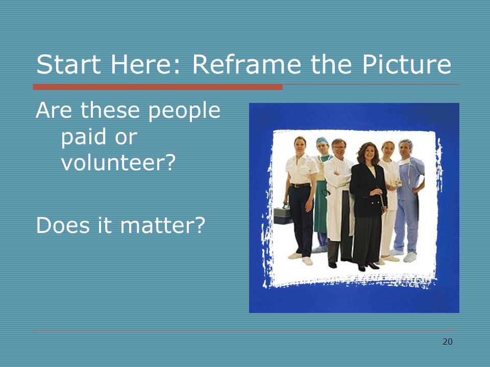 20 Start Here: Reframe the Picture Are these people paid or volunteer? Does it matter?