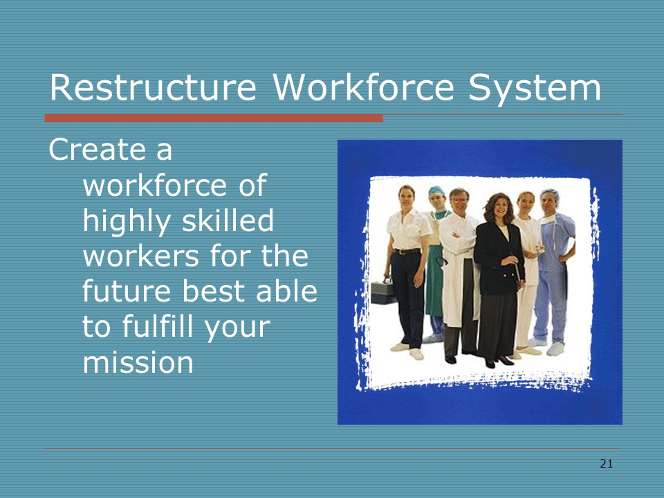 21 Restructure Workforce System Create a workforce of highly skilled workers for the future best able to fulfill your mission