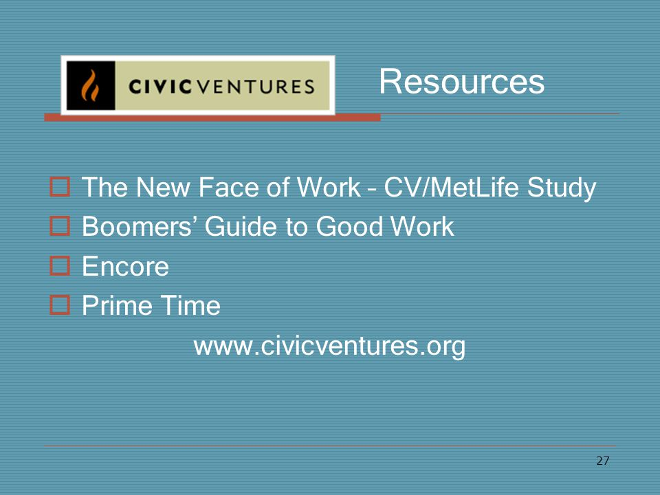 27 Resources  The New Face of Work – CV/MetLife Study  Boomers' Guide to Good Work  Encore  Prime Time www.civicventures.org