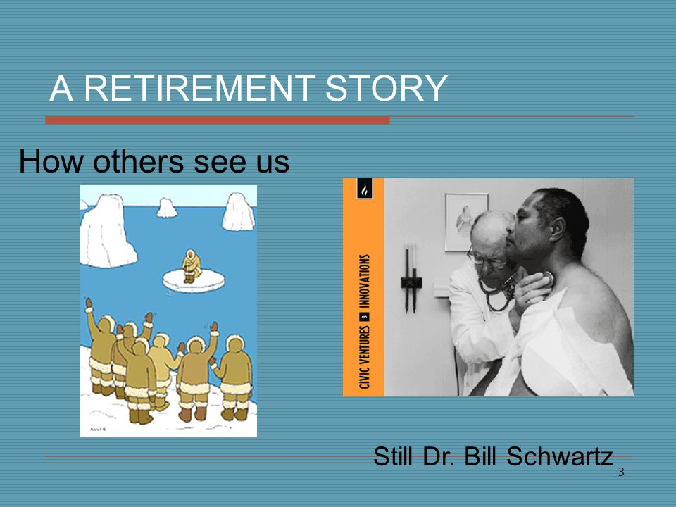 3 A RETIREMENT STORY How others see us Still Dr. Bill Schwartz