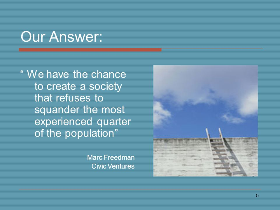 6 Our Answer: We have the chance to create a society that refuses to squander the most experienced quarter of the population Marc Freedman Civic Ventures