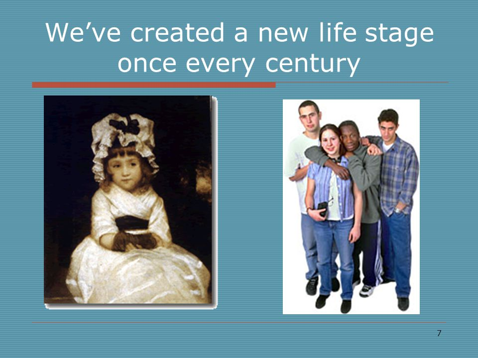 7 We've created a new life stage once every century