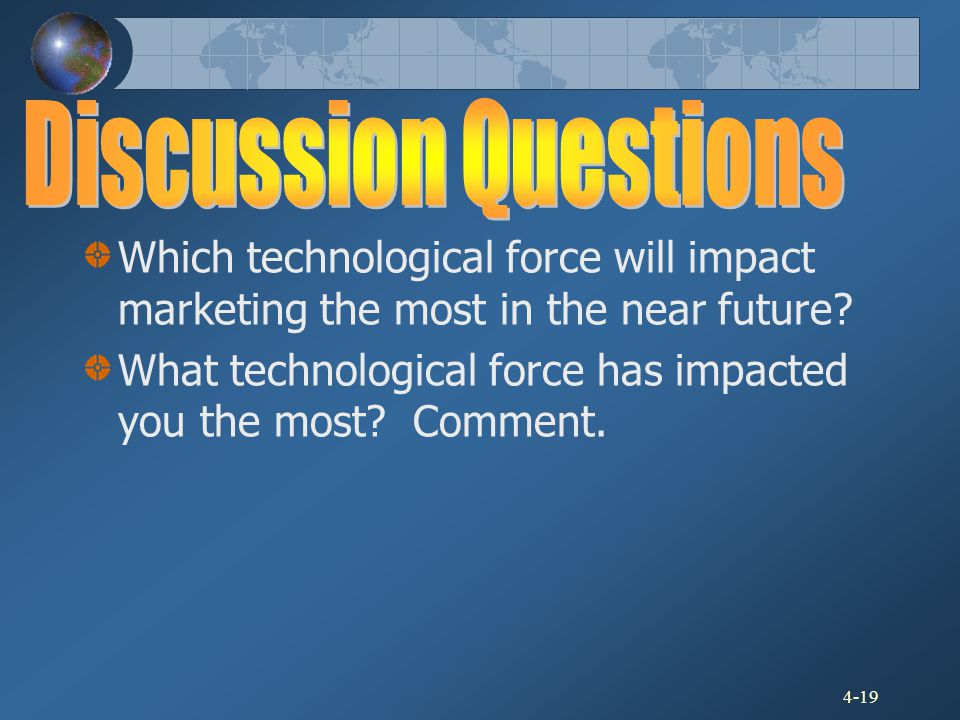 4-19 Which technological force will impact marketing the most in the near future? What technological force has impacted you the most? Comment.