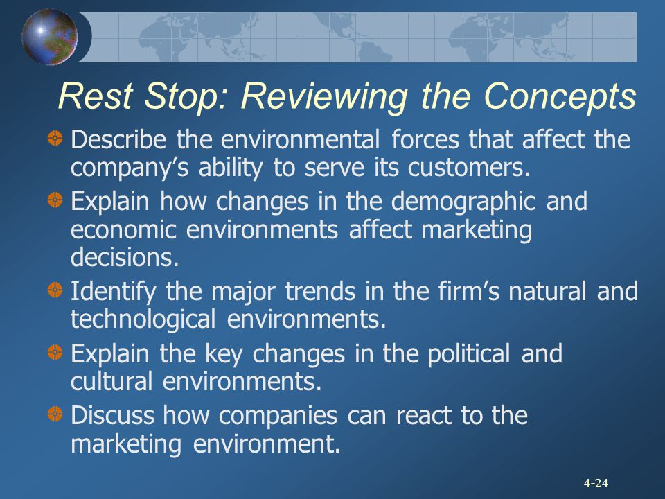 4-24 Rest Stop: Reviewing the Concepts Describe the environmental forces that affect the company's ability to serve its customers. Explain how changes
