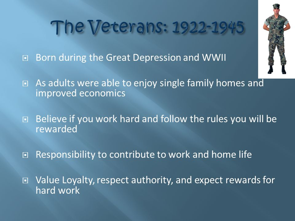  Born during the Great Depression and WWII  As adults were able to enjoy single family homes and improved economics  Believe if you work hard and follow the rules you will be rewarded  Responsibility to contribute to work and home life  Value Loyalty, respect authority, and expect rewards for hard work