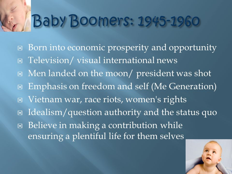  Born into economic prosperity and opportunity  Television/ visual international news  Men landed on the moon/ president was shot  Emphasis on freedom and self (Me Generation)  Vietnam war, race riots, women s rights  Idealism/question authority and the status quo  Believe in making a contribution while ensuring a plentiful life for them selves