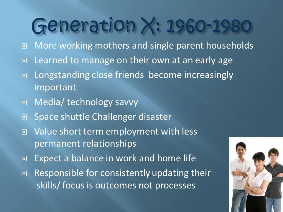  More working mothers and single parent households  Learned to manage on their own at an early age  Longstanding close friends become increasingly important  Media/ technology savvy  Space shuttle Challenger disaster  Value short term employment with less permanent relationships  Expect a balance in work and home life  Responsible for consistently updating their skills/ focus is outcomes not processes