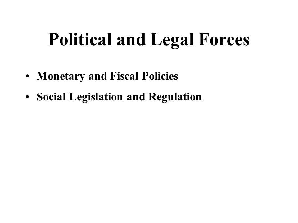 Political and Legal Forces Monetary and Fiscal Policies Social Legislation and Regulation