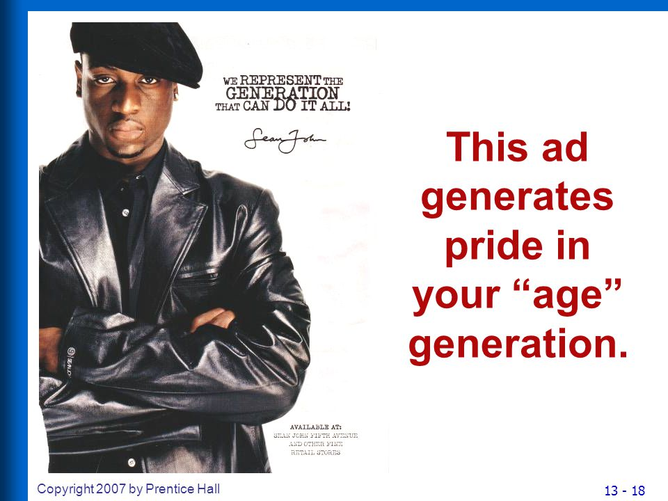 13 - 18 Copyright 2007 by Prentice Hall This ad generates pride in your age generation.