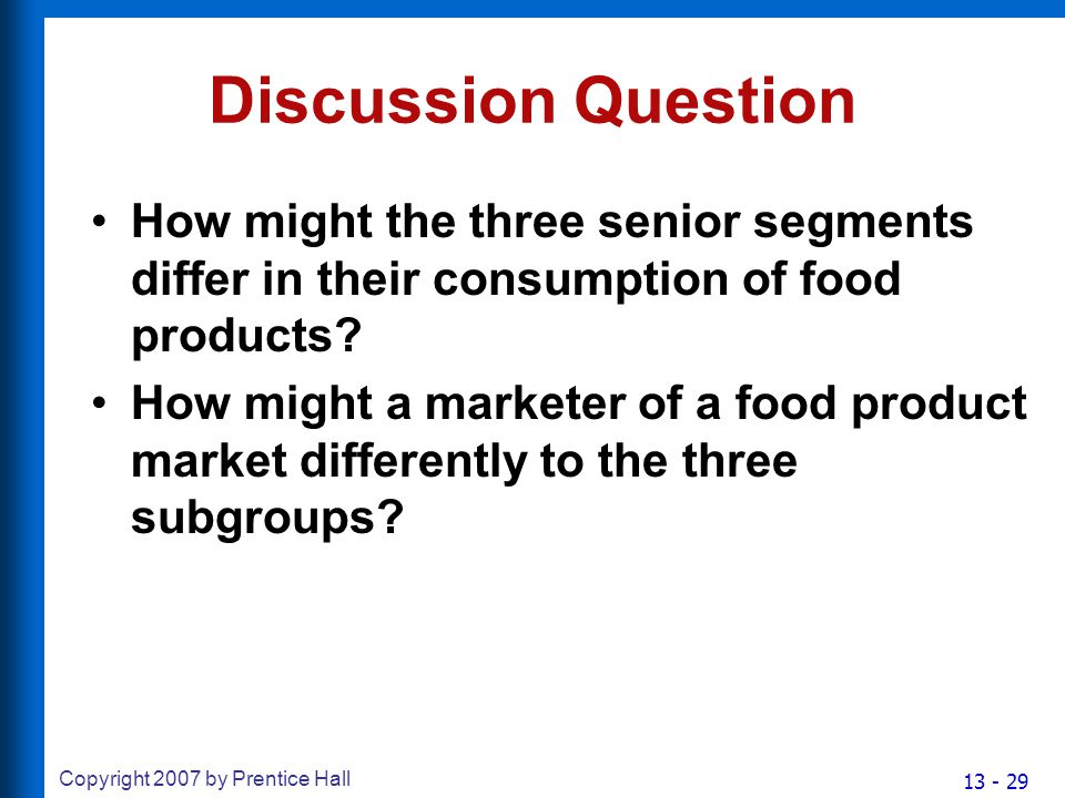13 - 29 Copyright 2007 by Prentice Hall Discussion Question How might the three senior segments differ in their consumption of food products.