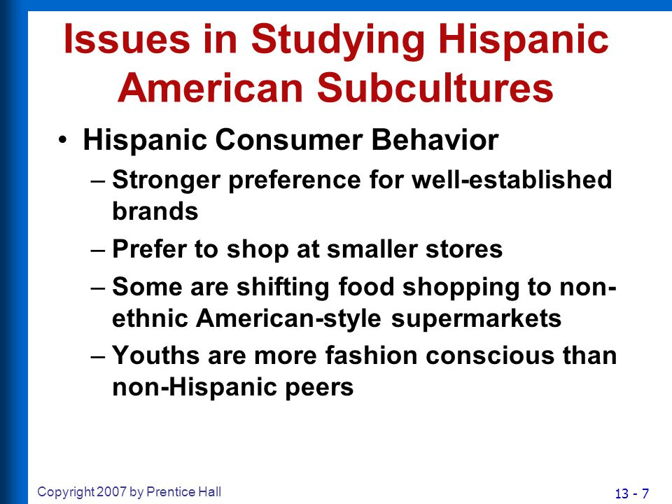 13 - 7 Copyright 2007 by Prentice Hall Issues in Studying Hispanic American Subcultures Hispanic Consumer Behavior –Stronger preference for well-established brands –Prefer to shop at smaller stores –Some are shifting food shopping to non- ethnic American-style supermarkets –Youths are more fashion conscious than non-Hispanic peers