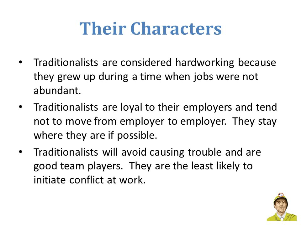 Their Characters Traditionalists are considered hardworking because they grew up during a time when jobs were not abundant. Traditionalists are loyal