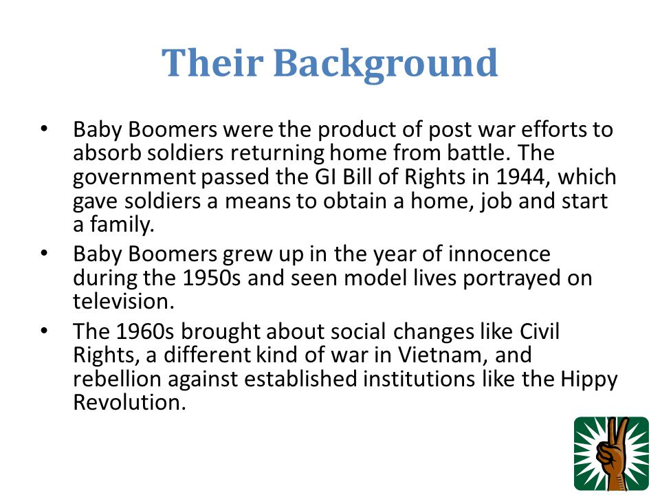 Their Background Baby Boomers were the product of post war efforts to absorb soldiers returning home from battle. The government passed the GI Bill of
