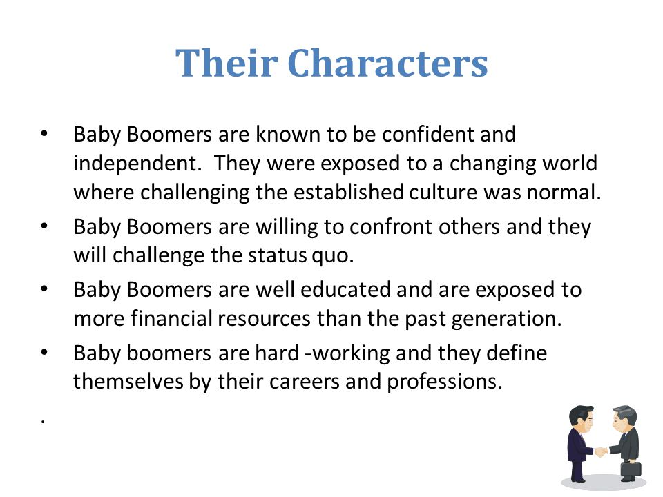 Their Characters Baby Boomers are known to be confident and independent. They were exposed to a changing world where challenging the established cultu