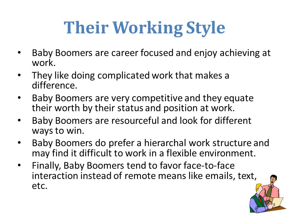 Their Working Style Baby Boomers are career focused and enjoy achieving at work. They like doing complicated work that makes a difference. Baby Boomer