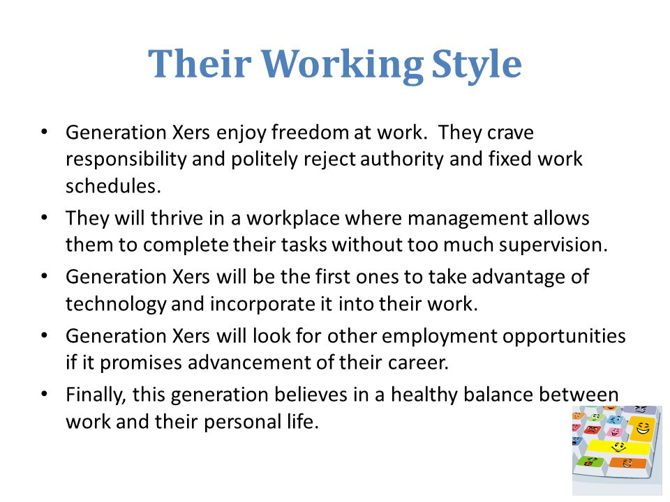Their Working Style Generation Xers enjoy freedom at work. They crave responsibility and politely reject authority and fixed work schedules. They will