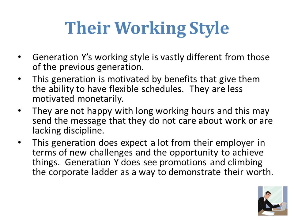 Their Working Style Generation Y's working style is vastly different from those of the previous generation. This generation is motivated by benefits t