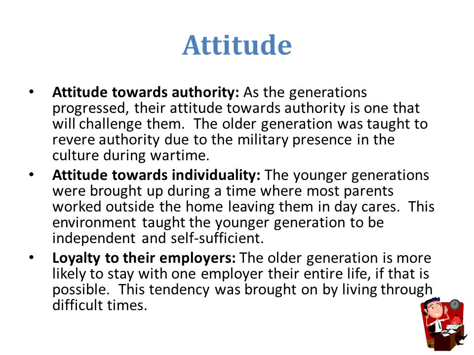 Attitude Attitude towards authority: As the generations progressed, their attitude towards authority is one that will challenge them. The older genera