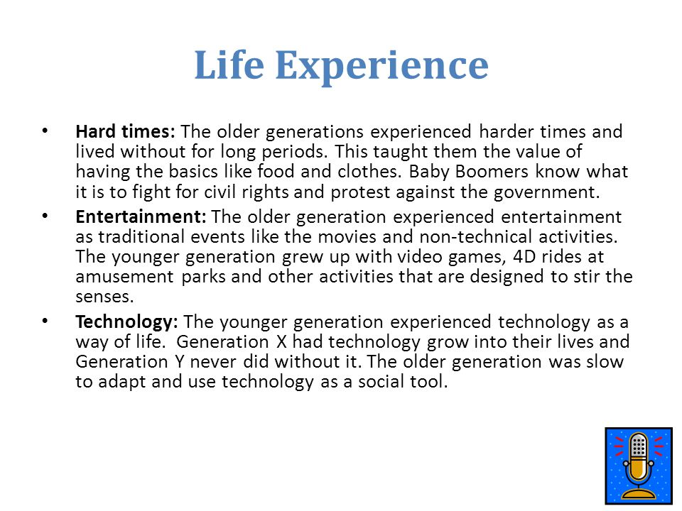 Life Experience Hard times: The older generations experienced harder times and lived without for long periods. This taught them the value of having th