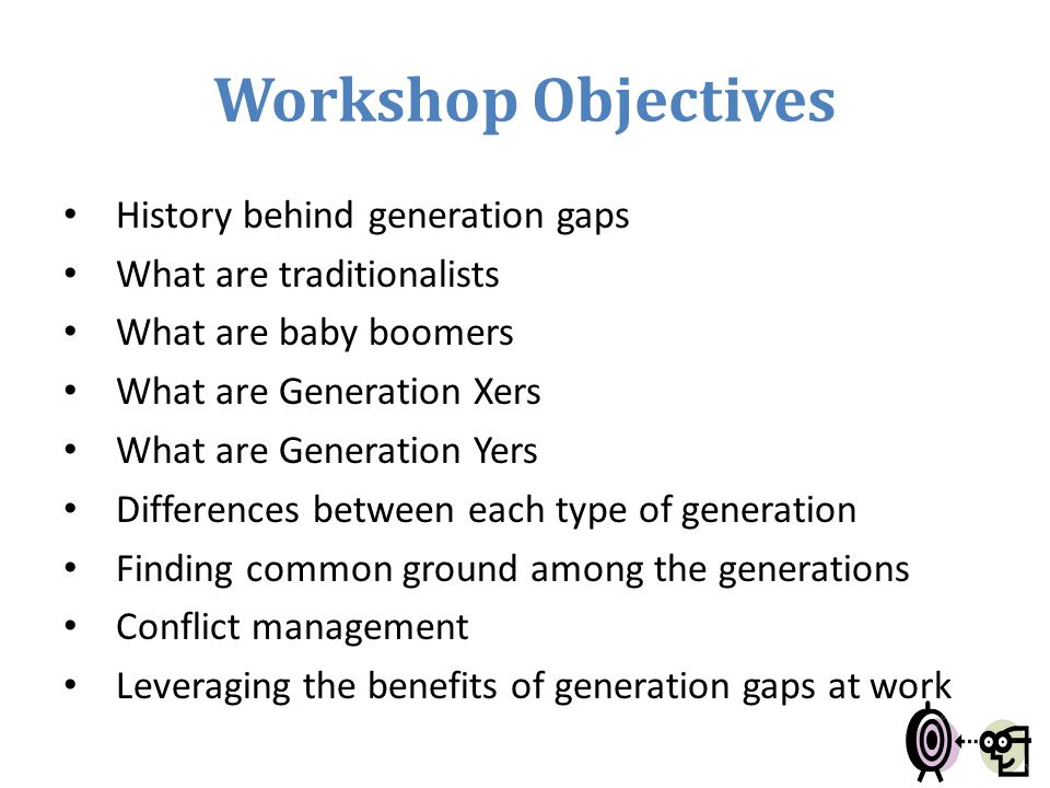 Workshop Objectives History behind generation gaps What are traditionalists What are baby boomers What are Generation Xers What are Generation Yers Di
