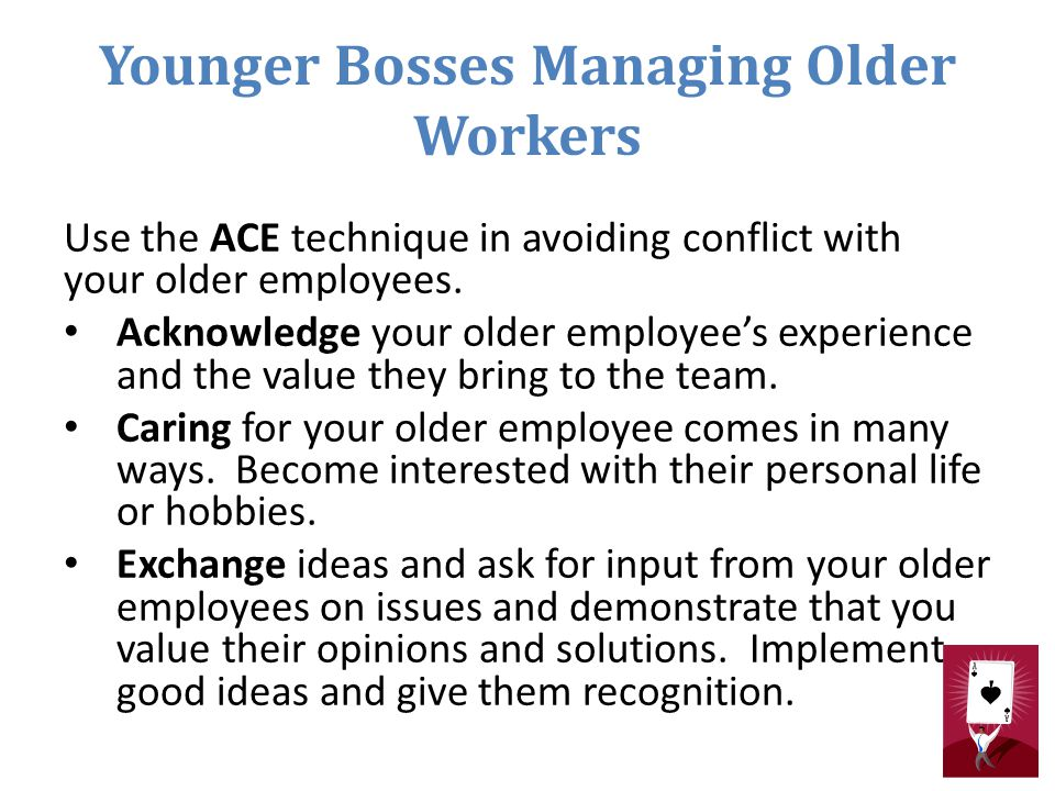 Younger Bosses Managing Older Workers Use the ACE technique in avoiding conflict with your older employees. Acknowledge your older employee's experien
