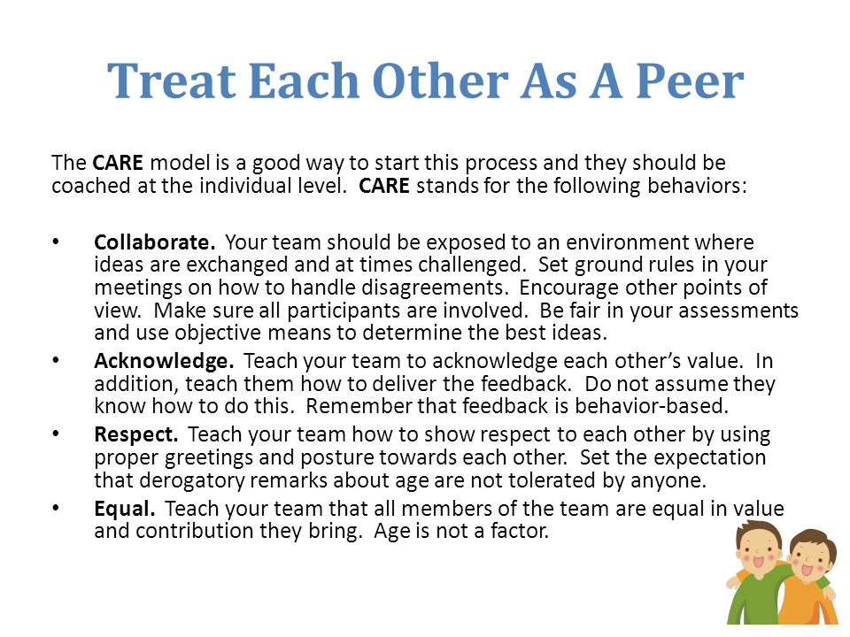 Treat Each Other As A Peer The CARE model is a good way to start this process and they should be coached at the individual level. CARE stands for the
