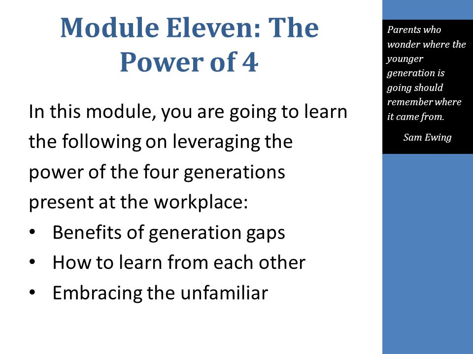 Module Eleven: The Power of 4 In this module, you are going to learn the following on leveraging the power of the four generations present at the work