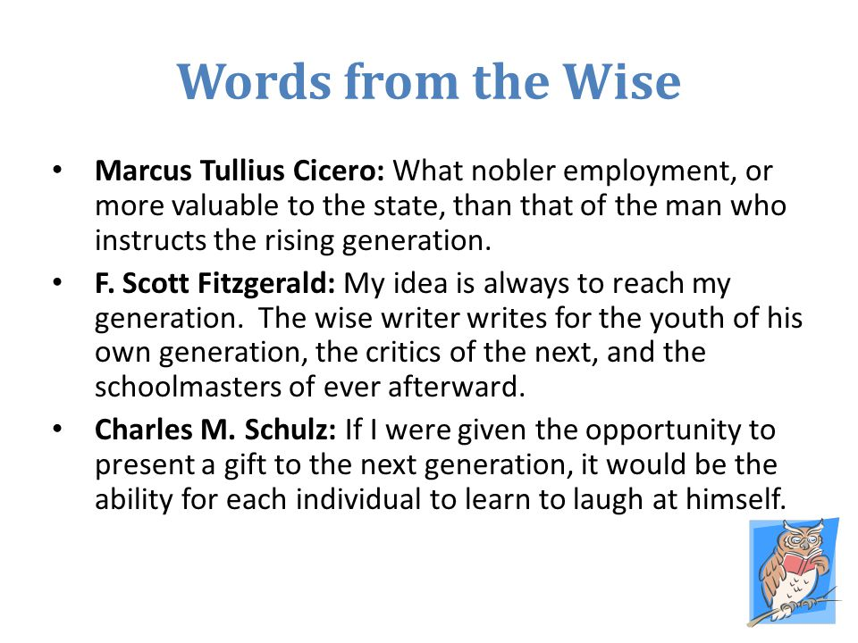 Words from the Wise Marcus Tullius Cicero: What nobler employment, or more valuable to the state, than that of the man who instructs the rising genera